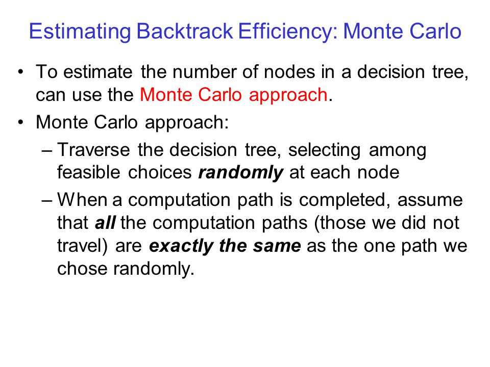 Estimating Backtrack Efficiency: Monte Carlo To estimate the number of nodes in a decision tree, can use the Monte Carlo approach.