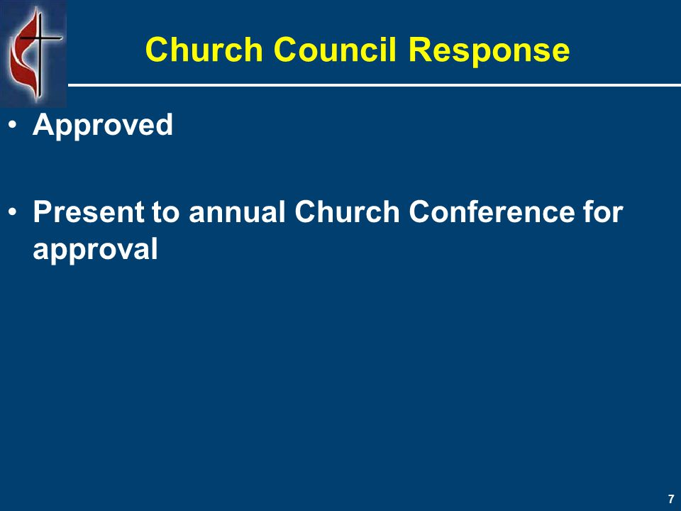 Church Council Response Approved Present to annual Church Conference for approval 7