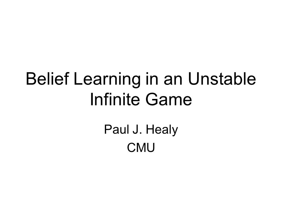 Belief Learning in an Unstable Infinite Game Paul J. Healy CMU