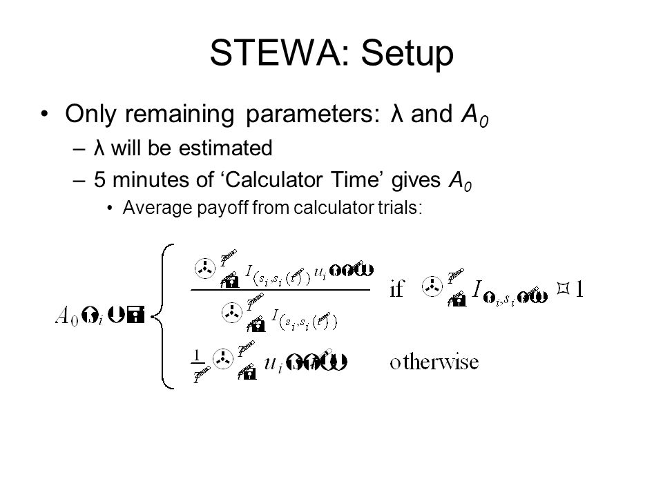 STEWA: Setup Only remaining parameters: λ and A 0 –λ will be estimated –5 minutes of 'Calculator Time' gives A 0 Average payoff from calculator trials: