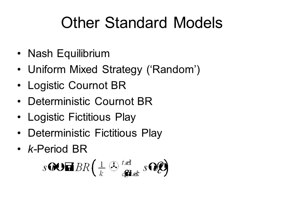 Other Standard Models Nash Equilibrium Uniform Mixed Strategy ('Random') Logistic Cournot BR Deterministic Cournot BR Logistic Fictitious Play Deterministic Fictitious Play k-Period BR
