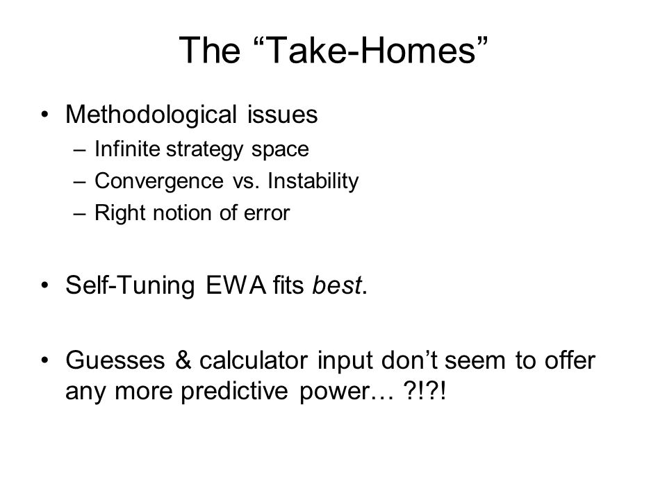 The Take-Homes Methodological issues –Infinite strategy space –Convergence vs.