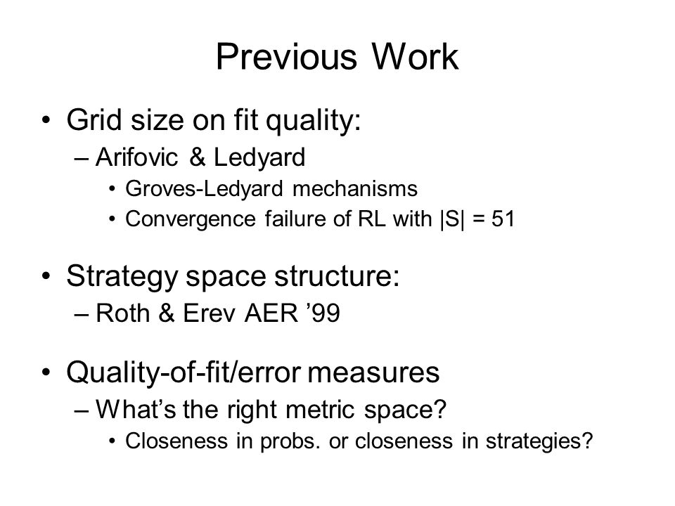 Previous Work Grid size on fit quality: –Arifovic & Ledyard Groves-Ledyard mechanisms Convergence failure of RL with |S| = 51 Strategy space structure: –Roth & Erev AER '99 Quality-of-fit/error measures –What's the right metric space.