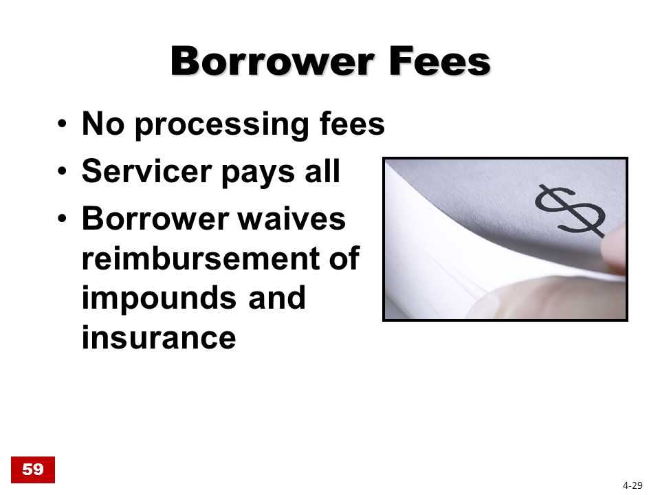 Borrower Fees No processing fees Servicer pays all Borrower waives reimbursement of impounds and insurance 59 4-29