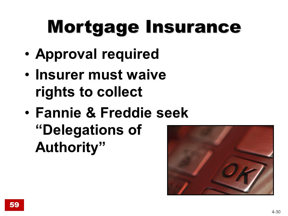 Mortgage Insurance Approval required Insurer must waive rights to collect Fannie & Freddie seek Delegations of Authority 59 4-30