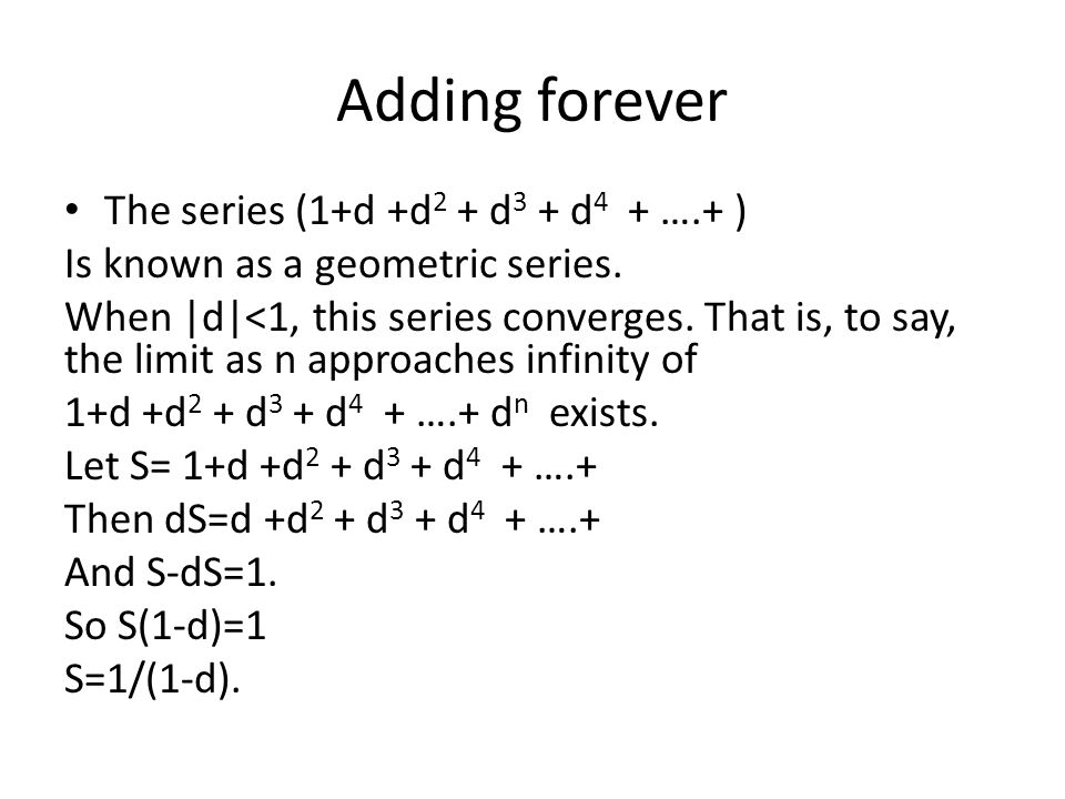 Adding forever The series (1+d +d 2 + d 3 + d 4 + ….+ ) Is known as a geometric series. When |d|<1, this series converges. That is, to say, the limit