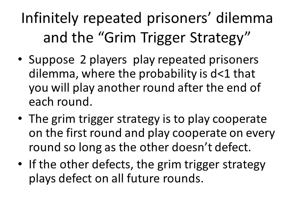 Infinitely repeated prisoners' dilemma and the Grim Trigger Strategy Suppose 2 players play repeated prisoners dilemma, where the probability is d<1 that you will play another round after the end of each round.