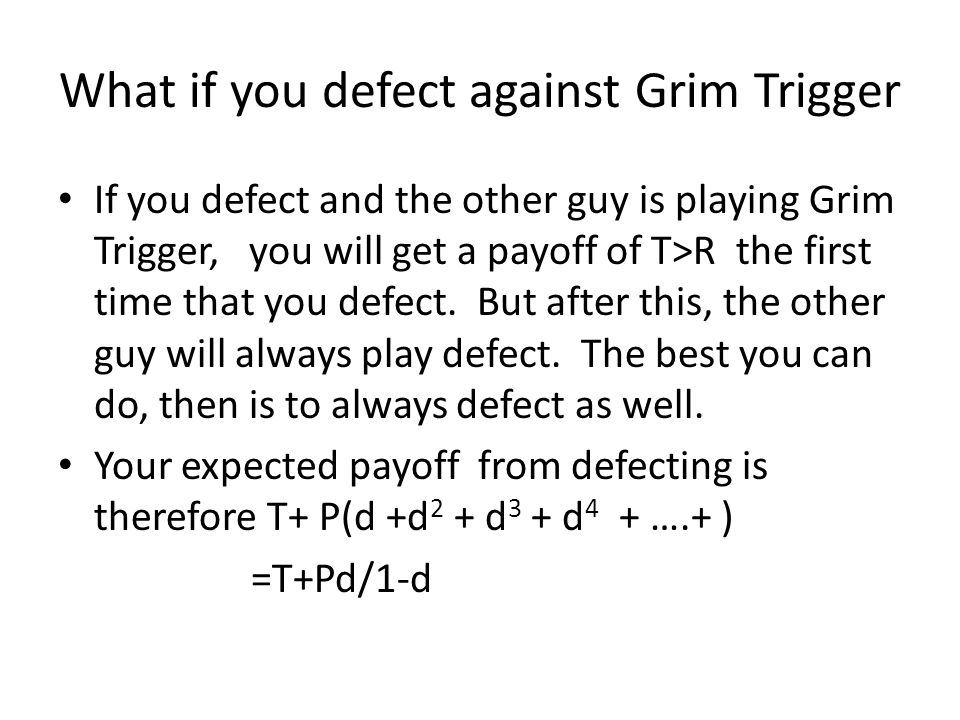 What if you defect against Grim Trigger If you defect and the other guy is playing Grim Trigger, you will get a payoff of T>R the first time that you defect.
