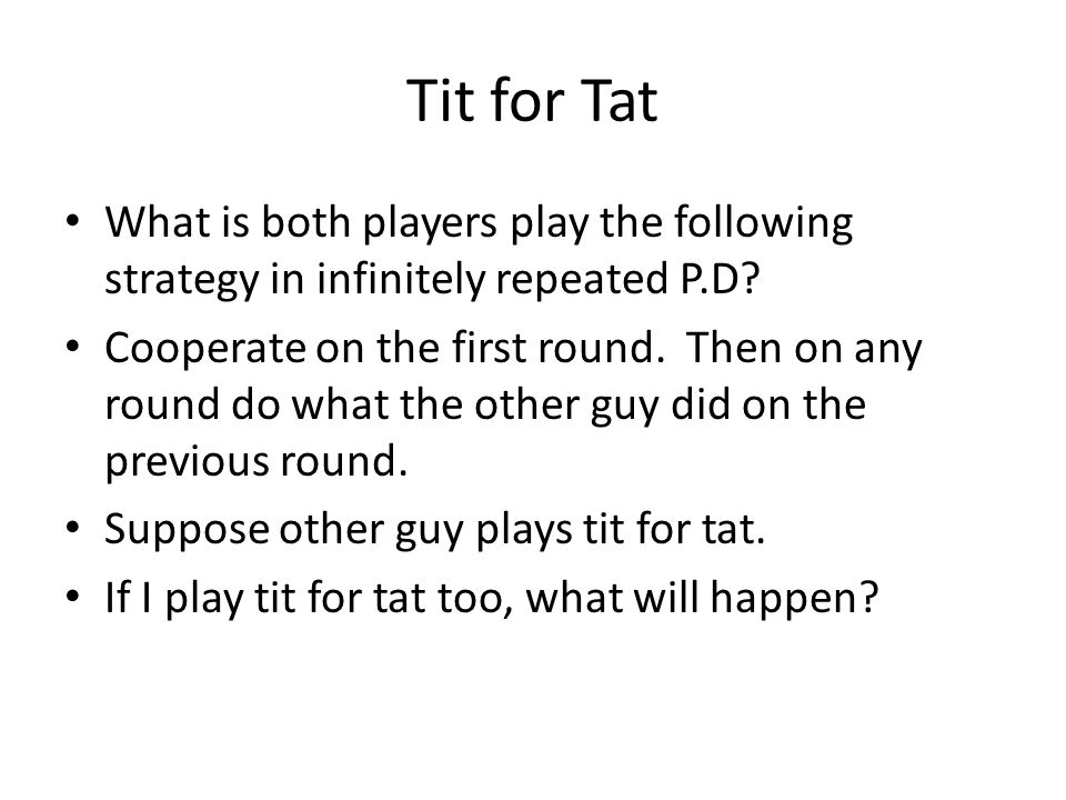 Tit for Tat What is both players play the following strategy in infinitely repeated P.D? Cooperate on the first round. Then on any round do what the o