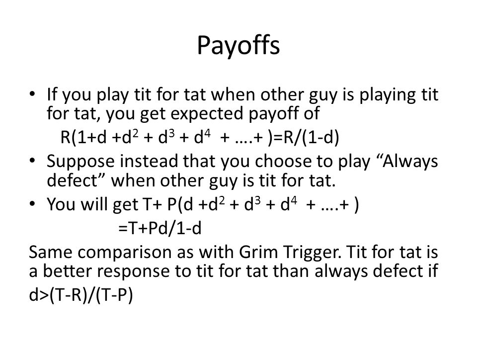Payoffs If you play tit for tat when other guy is playing tit for tat, you get expected payoff of R(1+d +d 2 + d 3 + d 4 + ….+ )=R/(1-d) Suppose instead that you choose to play Always defect when other guy is tit for tat.
