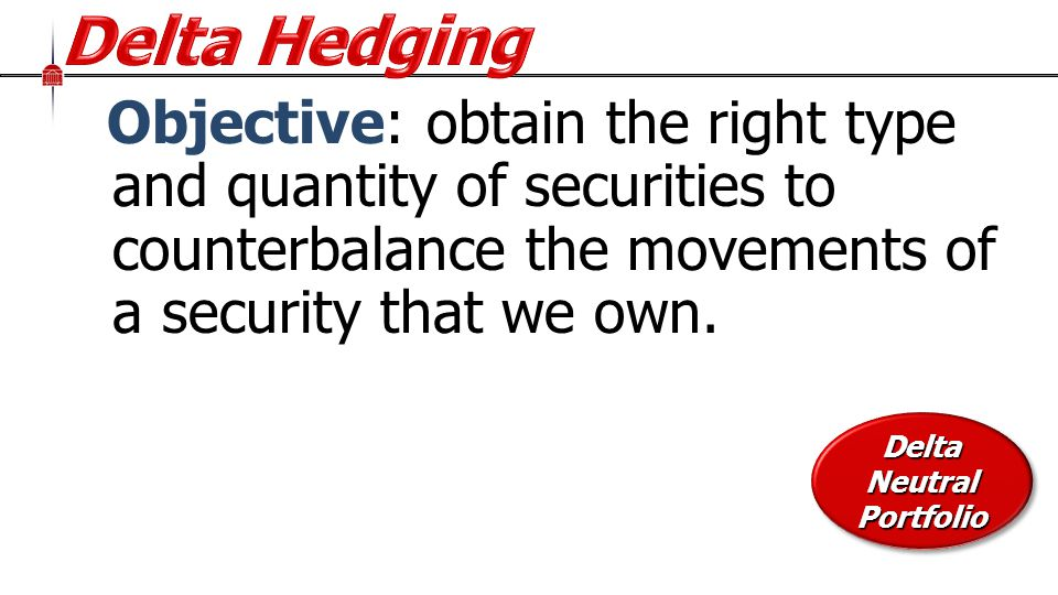 Objective: obtain the right type and quantity of securities to counterbalance the movements of a security that we own.