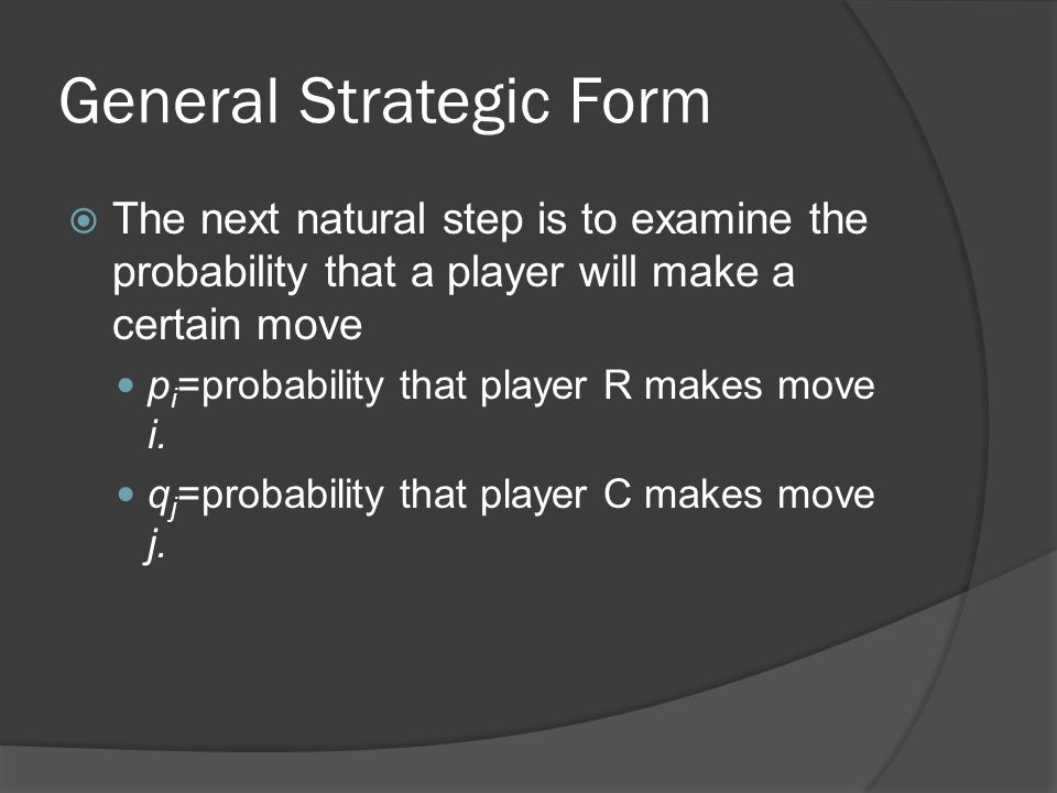 General Strategic Form  The next natural step is to examine the probability that a player will make a certain move p i =probability that player R makes move i.