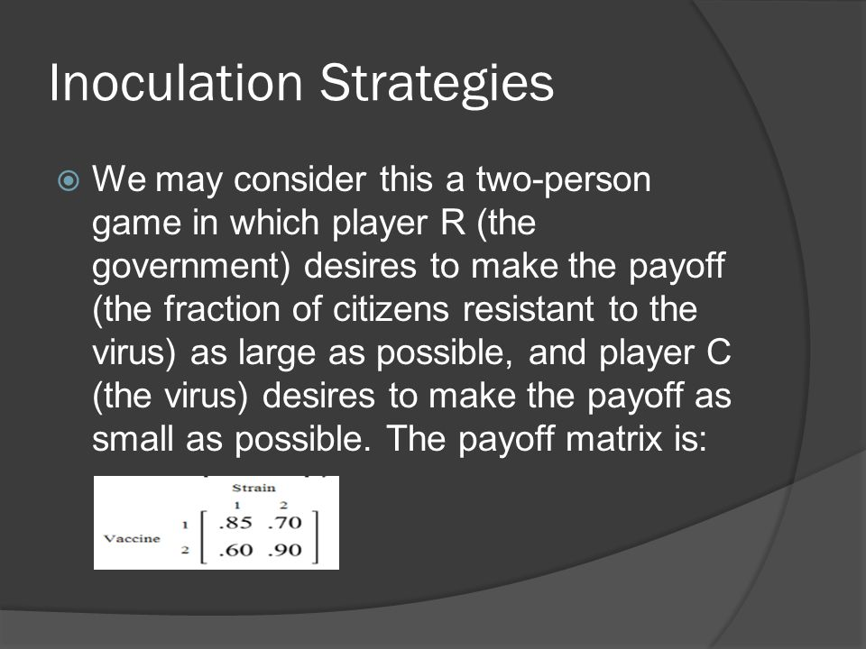 Inoculation Strategies  We may consider this a two-person game in which player R (the government) desires to make the payoff (the fraction of citizens resistant to the virus) as large as possible, and player C (the virus) desires to make the payoff as small as possible.