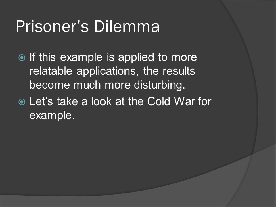 Prisoner's Dilemma  If this example is applied to more relatable applications, the results become much more disturbing.