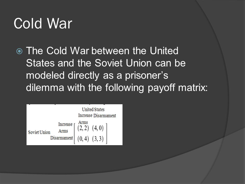 Cold War  The Cold War between the United States and the Soviet Union can be modeled directly as a prisoner's dilemma with the following payoff matrix: