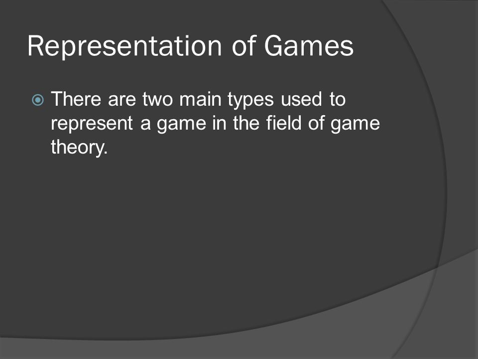 Representation of Games  There are two main types used to represent a game in the field of game theory.