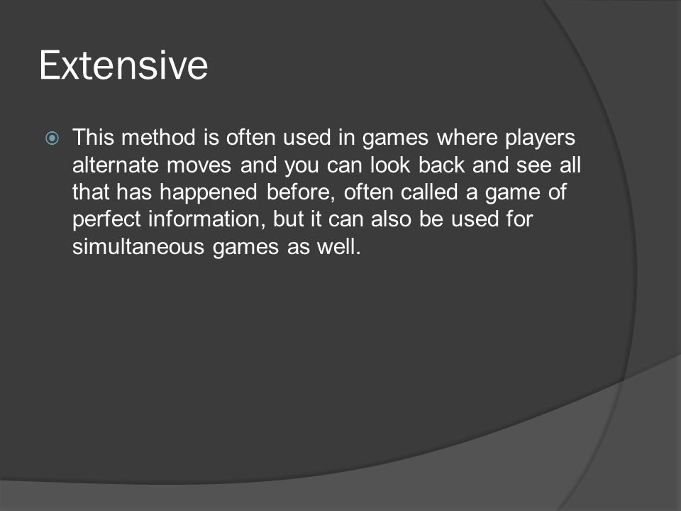 Extensive  This method is often used in games where players alternate moves and you can look back and see all that has happened before, often called a game of perfect information, but it can also be used for simultaneous games as well.