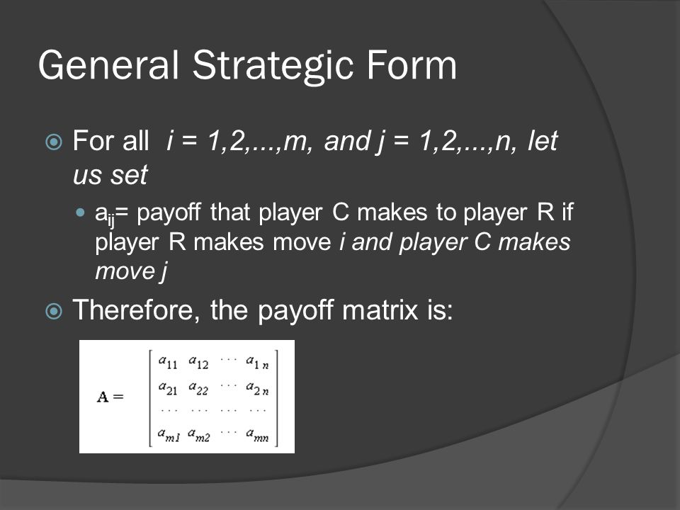 General Strategic Form  For all i = 1,2,...,m, and j = 1,2,...,n, let us set a ij = payoff that player C makes to player R if player R makes move i and player C makes move j  Therefore, the payoff matrix is: