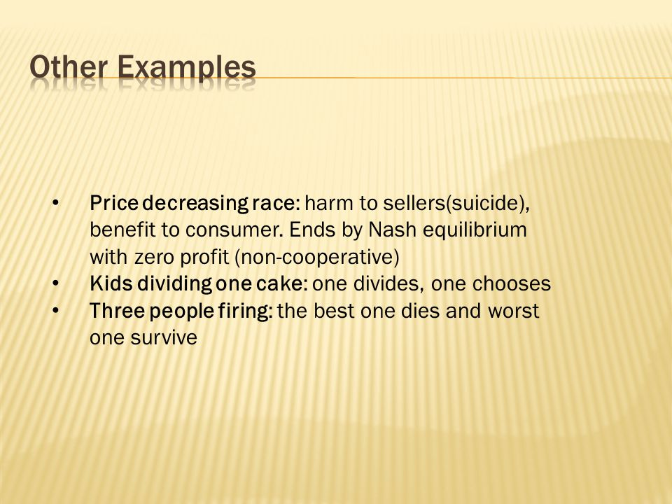 Price decreasing race: harm to sellers(suicide), benefit to consumer. Ends by Nash equilibrium with zero profit (non-cooperative) Kids dividing one ca