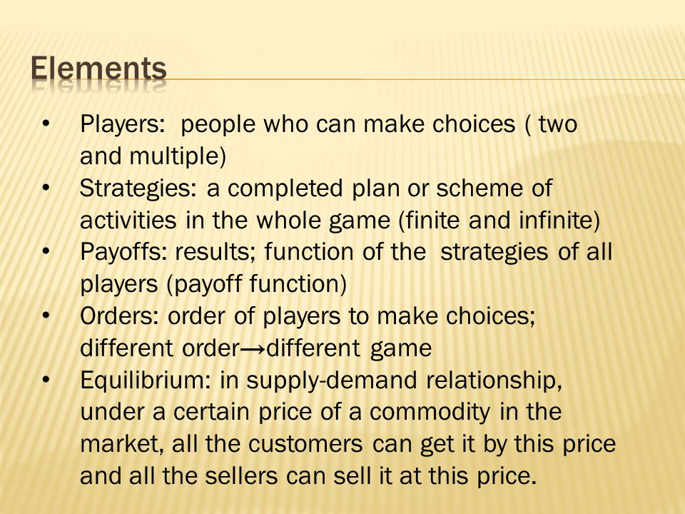 Players: people who can make choices ( two and multiple) Strategies: a completed plan or scheme of activities in the whole game (finite and infinite)