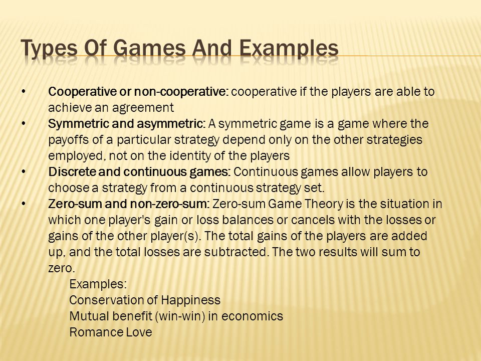 Cooperative or non-cooperative: cooperative if the players are able to achieve an agreement Symmetric and asymmetric: A symmetric game is a game where the payoffs of a particular strategy depend only on the other strategies employed, not on the identity of the players Discrete and continuous games: Continuous games allow players to choose a strategy from a continuous strategy set.