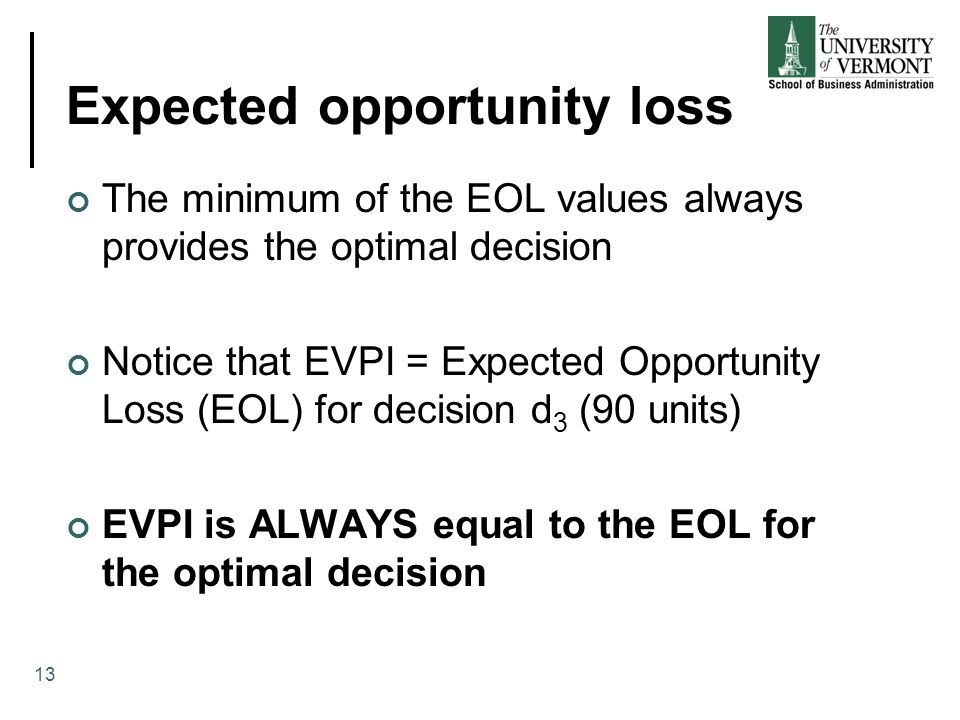Expected opportunity loss The minimum of the EOL values always provides the optimal decision Notice that EVPI = Expected Opportunity Loss (EOL) for decision d 3 (90 units) EVPI is ALWAYS equal to the EOL for the optimal decision 13