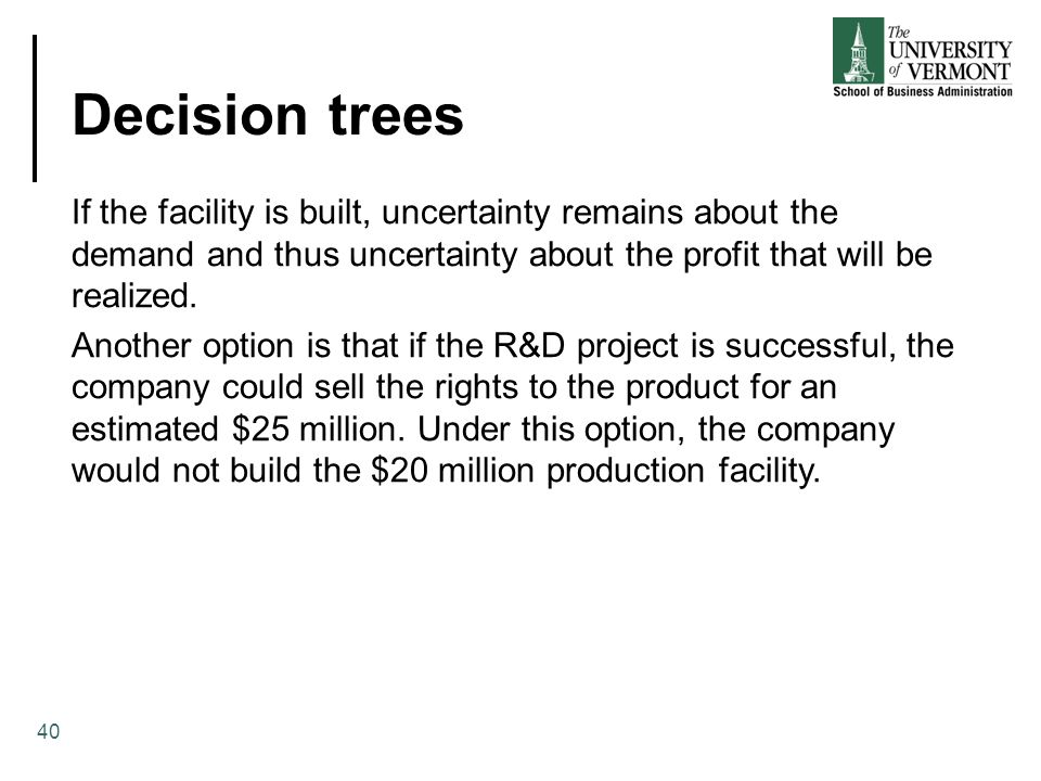 Decision trees 40 If the facility is built, uncertainty remains about the demand and thus uncertainty about the profit that will be realized.