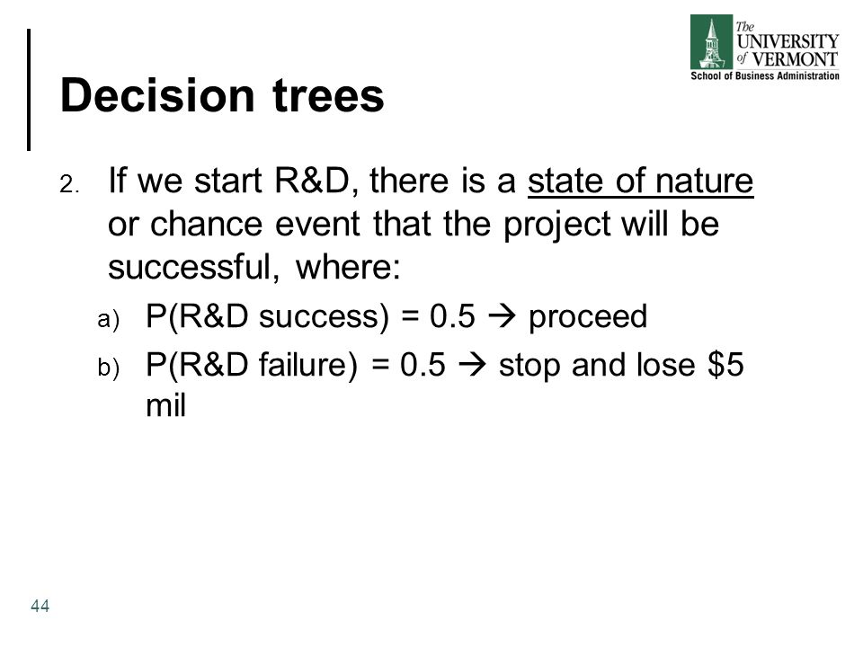 Decision trees 44 2. If we start R&D, there is a state of nature or chance event that the project will be successful, where: a) P(R&D success) = 0.5 