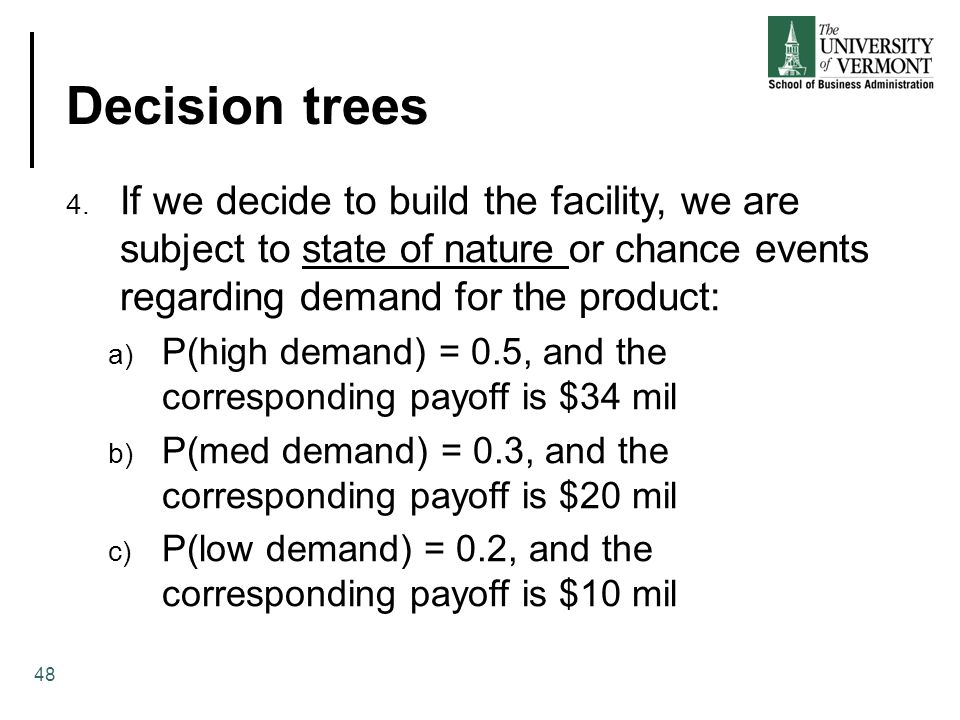 Decision trees 48 4. If we decide to build the facility, we are subject to state of nature or chance events regarding demand for the product: a) P(hig