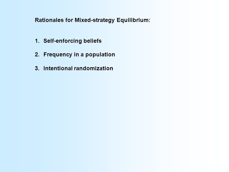 Rationales for Mixed-strategy Equilibrium: 1.Self-enforcing beliefs 2.Frequency in a population 3.Intentional randomization