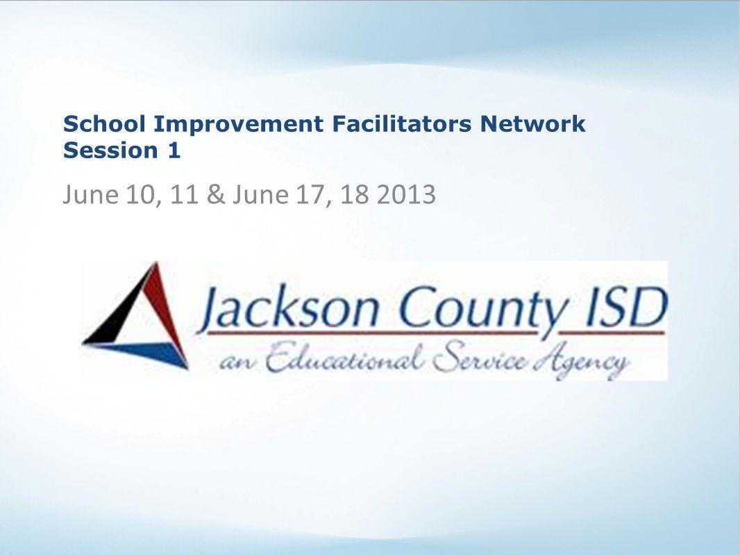 School Improvement Facilitators Network Session 1 June 10, 11 & June 17, 18 2013