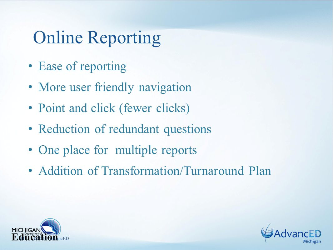 Online Reporting ©2012 AdvancED11 Ease of reporting More user friendly navigation Point and click (fewer clicks) Reduction of redundant questions One place for multiple reports Addition of Transformation/Turnaround Plan