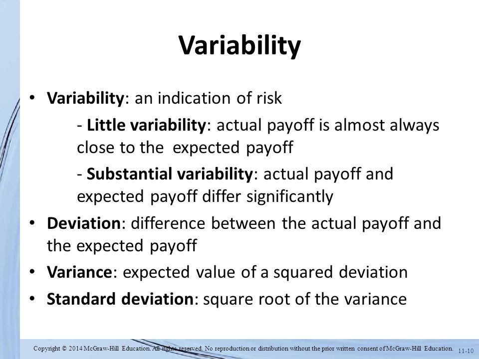 11-10 Variability Variability: an indication of risk - Little variability: actual payoff is almost always close to the expected payoff - Substantial v