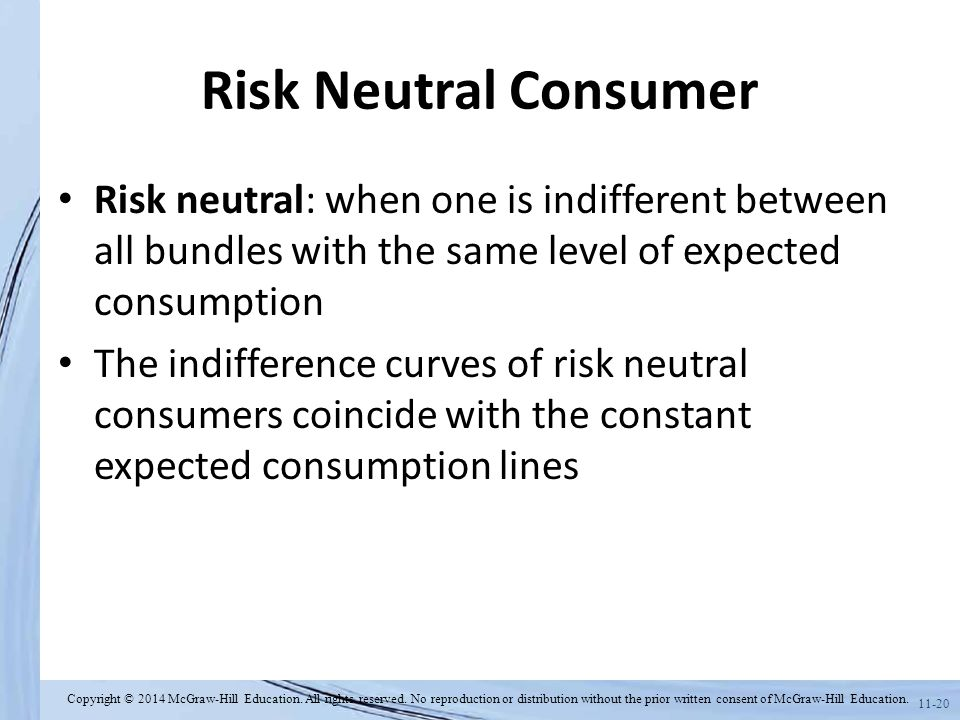 11-20 Risk Neutral Consumer Risk neutral: when one is indifferent between all bundles with the same level of expected consumption The indifference cur