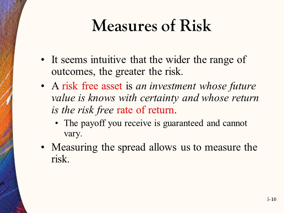 5-16 Measures of Risk It seems intuitive that the wider the range of outcomes, the greater the risk. A risk free asset is an investment whose future v