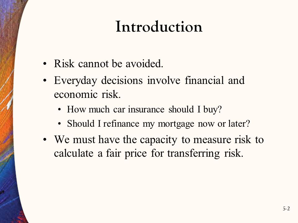 5-2 Introduction Risk cannot be avoided. Everyday decisions involve financial and economic risk.