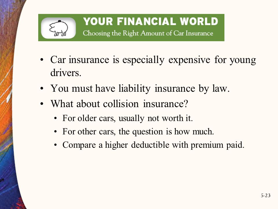 5-23 Car insurance is especially expensive for young drivers. You must have liability insurance by law. What about collision insurance? For older cars