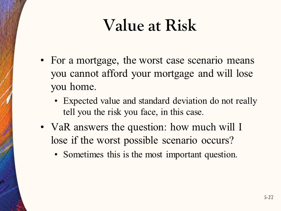 5-27 Value at Risk For a mortgage, the worst case scenario means you cannot afford your mortgage and will lose you home.