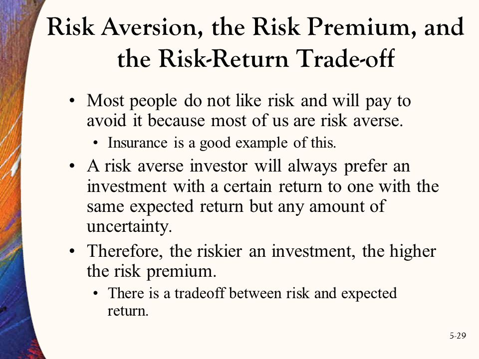 5-29 Risk Aversion, the Risk Premium, and the Risk-Return Trade-off Most people do not like risk and will pay to avoid it because most of us are risk averse.
