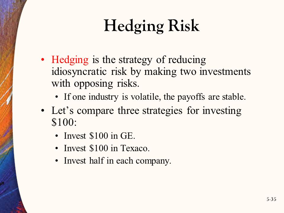 5-35 Hedging Risk Hedging is the strategy of reducing idiosyncratic risk by making two investments with opposing risks.
