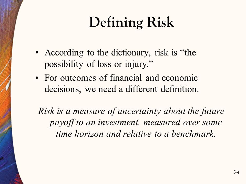 5-4 Defining Risk According to the dictionary, risk is the possibility of loss or injury. For outcomes of financial and economic decisions, we need a different definition.