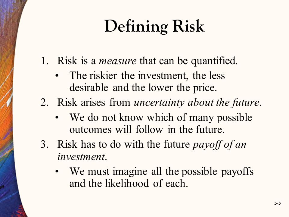 5-5 Defining Risk 1.Risk is a measure that can be quantified. The riskier the investment, the less desirable and the lower the price. 2.Risk arises fr