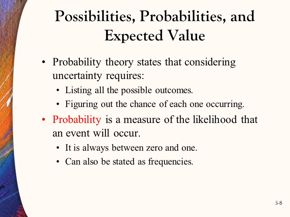 5-8 Probability theory states that considering uncertainty requires: Listing all the possible outcomes. Figuring out the chance of each one occurring.