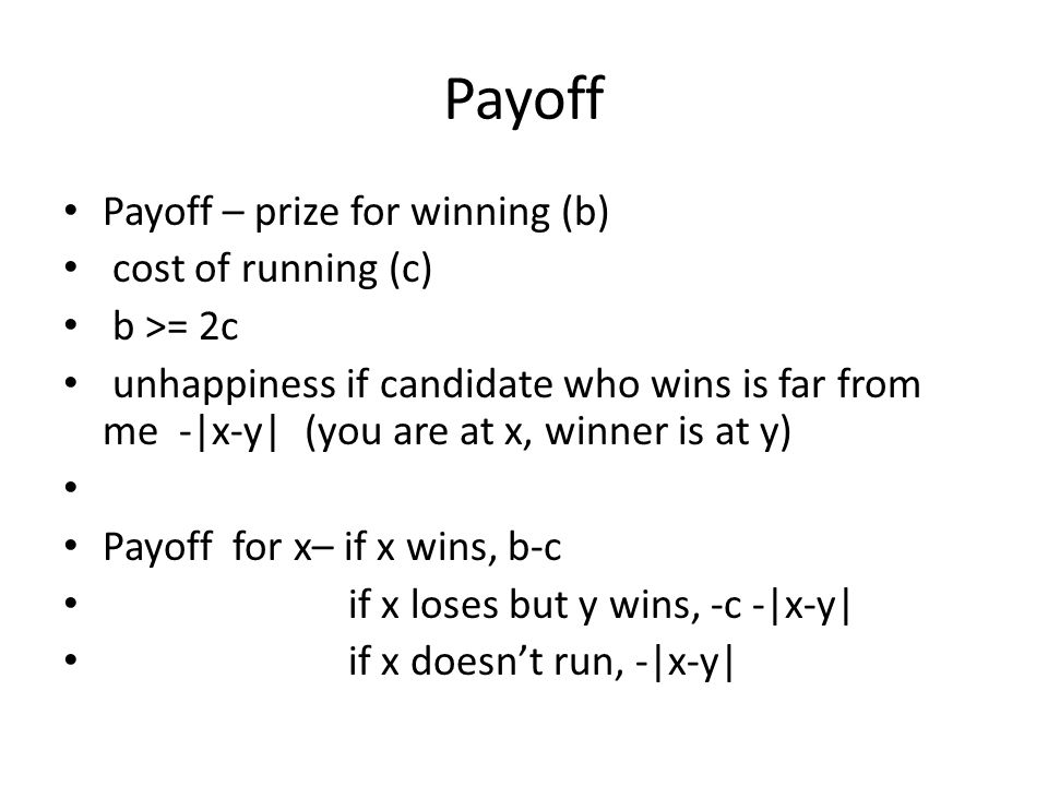Payoff Payoff – prize for winning (b) cost of running (c) b >= 2c unhappiness if candidate who wins is far from me -|x-y| (you are at x, winner is at y) Payoff for x– if x wins, b-c if x loses but y wins, -c -|x-y| if x doesn't run, -|x-y|