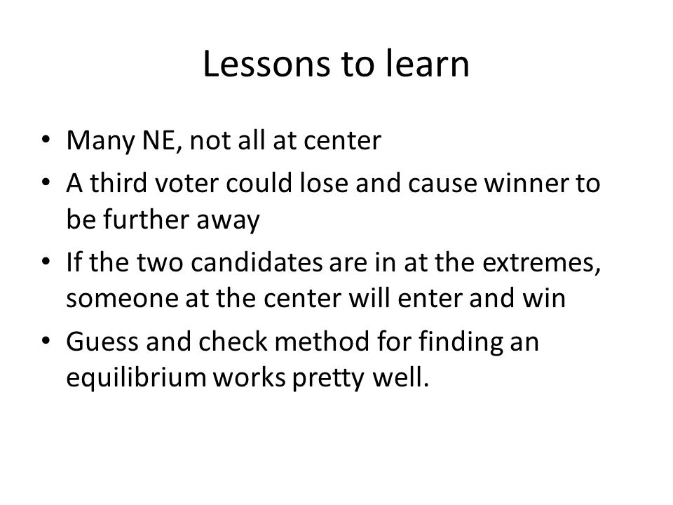 Lessons to learn Many NE, not all at center A third voter could lose and cause winner to be further away If the two candidates are in at the extremes, someone at the center will enter and win Guess and check method for finding an equilibrium works pretty well.
