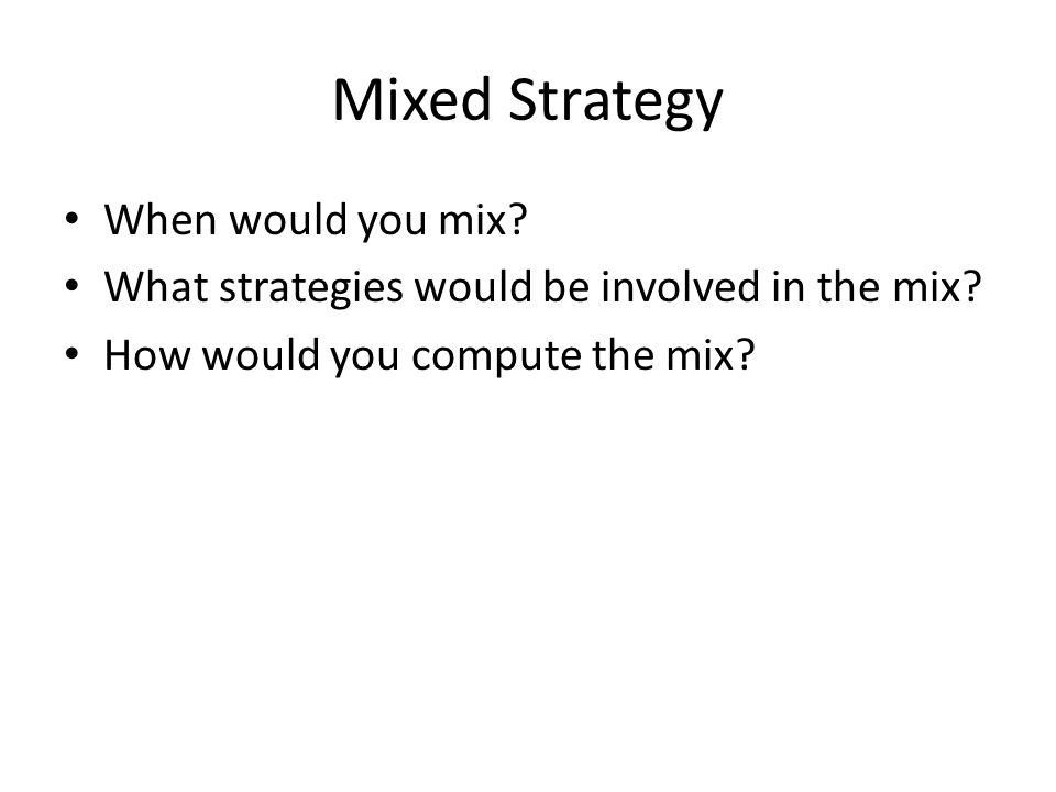 Mixed Strategy When would you mix. What strategies would be involved in the mix.
