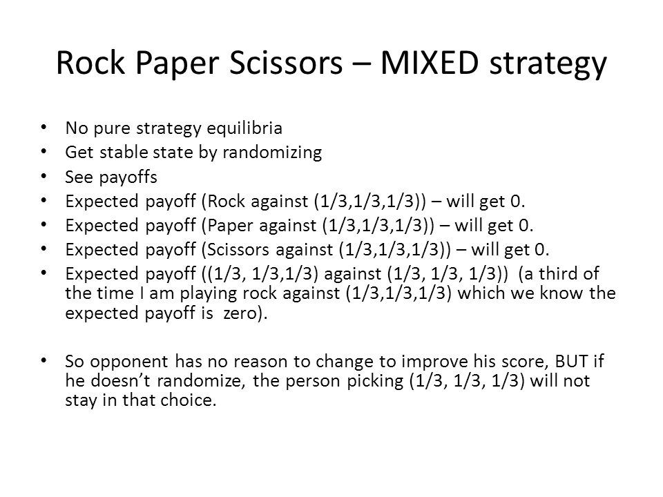 Rock Paper Scissors – MIXED strategy No pure strategy equilibria Get stable state by randomizing See payoffs Expected payoff (Rock against (1/3,1/3,1/3)) – will get 0.