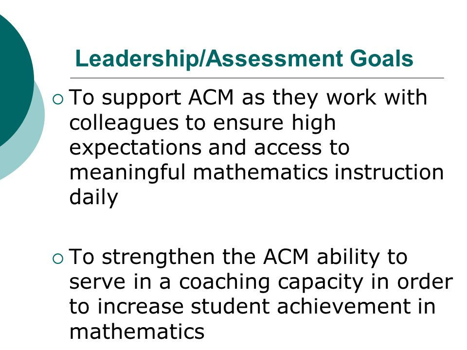Leadership/Assessment Goals  To support ACM as they work with colleagues to ensure high expectations and access to meaningful mathematics instruction daily  To strengthen the ACM ability to serve in a coaching capacity in order to increase student achievement in mathematics