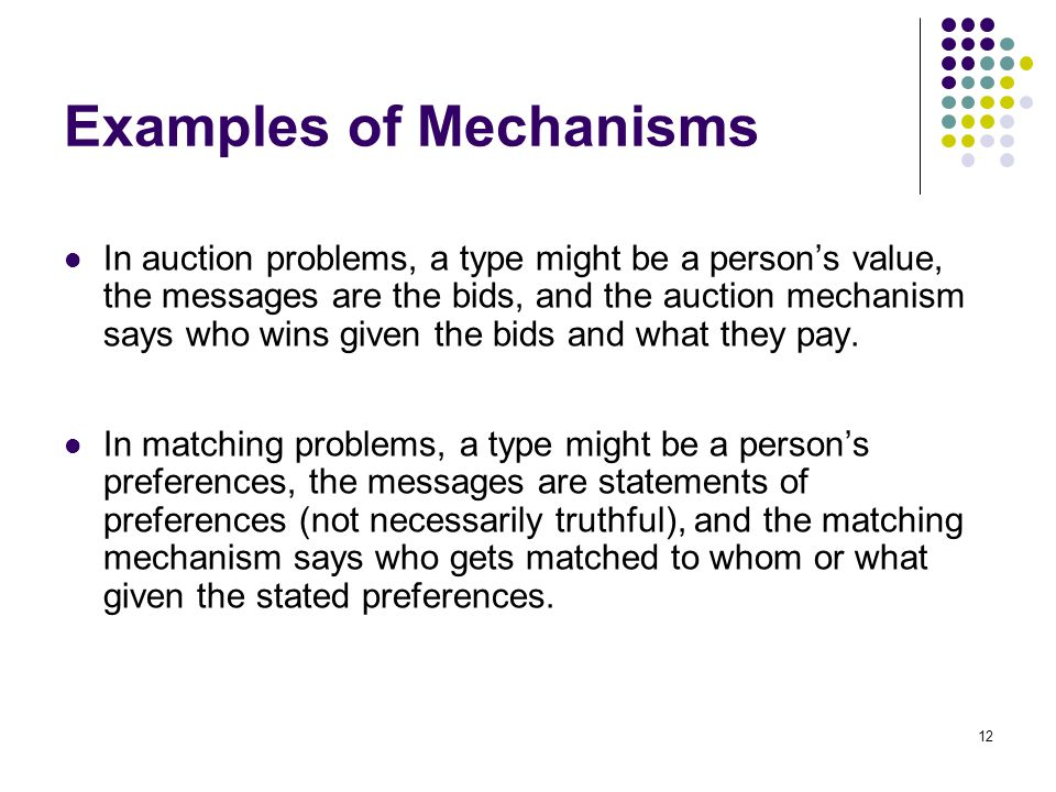 Examples of Mechanisms In auction problems, a type might be a person's value, the messages are the bids, and the auction mechanism says who wins given the bids and what they pay.