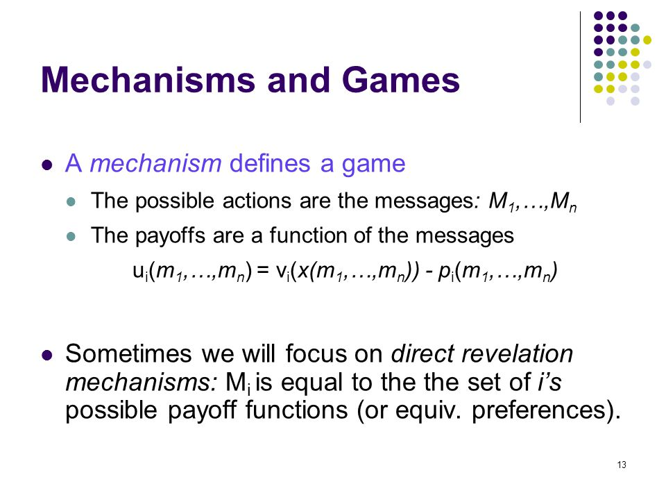 Mechanisms and Games A mechanism defines a game The possible actions are the messages: M 1,…,M n The payoffs are a function of the messages u i (m 1,…,m n ) = v i (x(m 1,…,m n )) - p i (m 1,…,m n ) Sometimes we will focus on direct revelation mechanisms: M i is equal to the the set of i's possible payoff functions (or equiv.